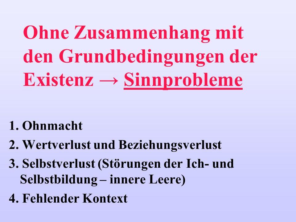 Ohne Zusammenhang mit den Grundbedingungen der Existenz Sinnprobleme 1. Ohnmacht 2. Wertverlust und Beziehungsverlust 3. Selbstverlust (Störungen der