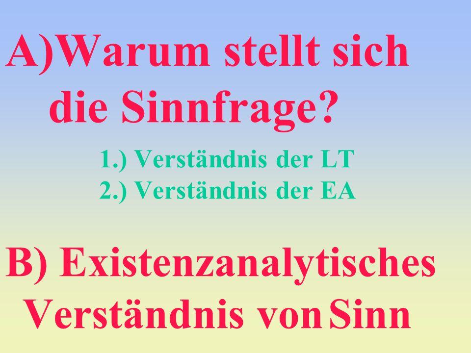 A)Warum stellt sich die Sinnfrage? 1.) Verständnis der LT 2.) Verständnis der EA B) Existenzanalytisches Verständnis von Sinn