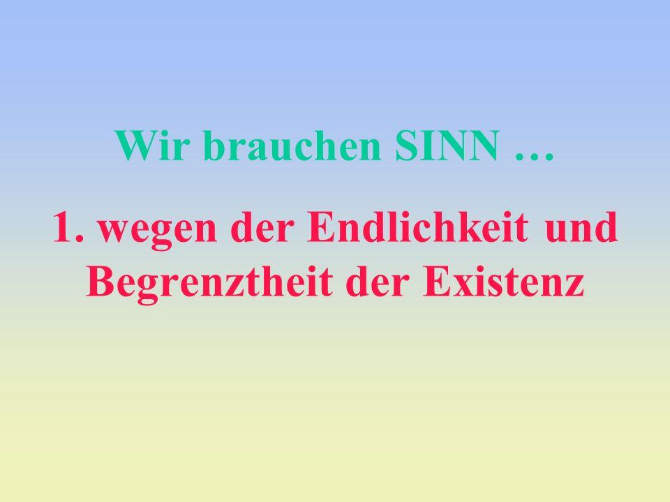 Wir brauchen SINN … 1. wegen der Endlichkeit und Begrenztheit der Existenz