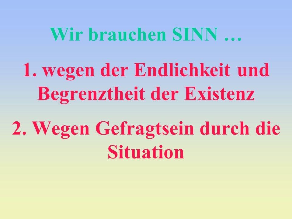 Wir brauchen SINN … 1. wegen der Endlichkeit und Begrenztheit der Existenz 2. Wegen Gefragtsein durch die Situation