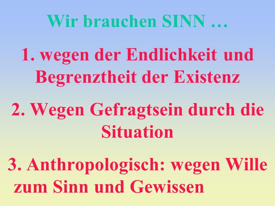 Wir brauchen SINN … 1. wegen der Endlichkeit und Begrenztheit der Existenz 2. Wegen Gefragtsein durch die Situation 3. Anthropologisch: wegen Wille zu