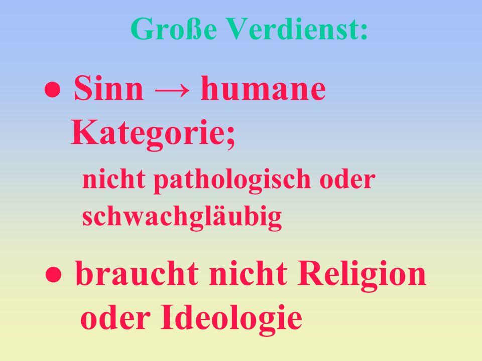 Große Verdienst: Sinn humane Kategorie; nicht pathologisch oder schwachgläubig braucht nicht Religion oder Ideologie
