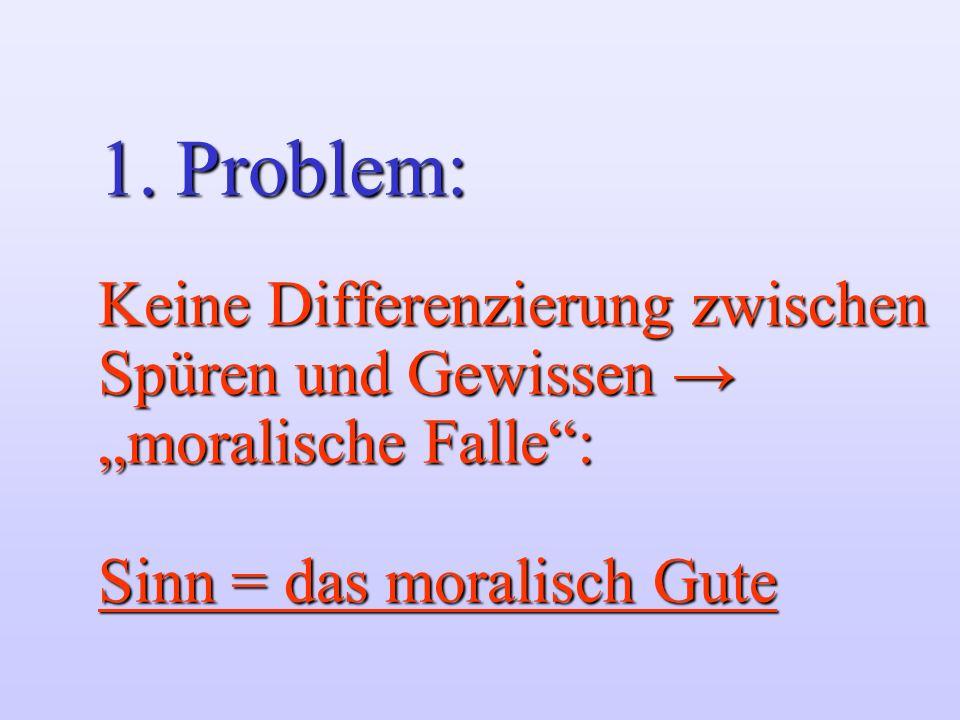 1. Problem: Keine Differenzierung zwischen Spüren und Gewissen moralische Falle: Sinn = das moralisch Gute