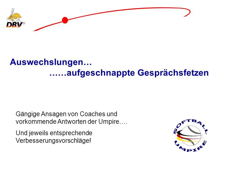 Auswechslungen… ……aufgeschnappte Gesprächsfetzen Gängige Ansagen von Coaches und vorkommende Antworten der Umpire…. Und jeweils entsprechende Verbesse