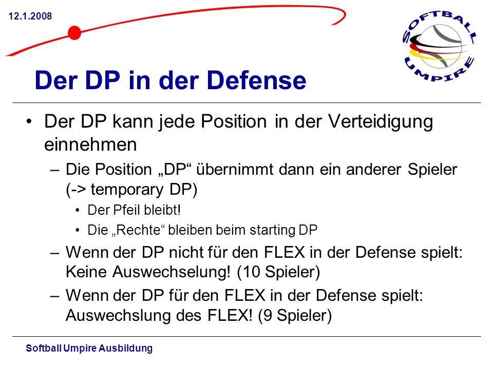 Softball Umpire Ausbildung 12.1.2008 Der DP in der Defense Der DP kann jede Position in der Verteidigung einnehmen –Die Position DP übernimmt dann ein anderer Spieler (-> temporary DP) Der Pfeil bleibt.