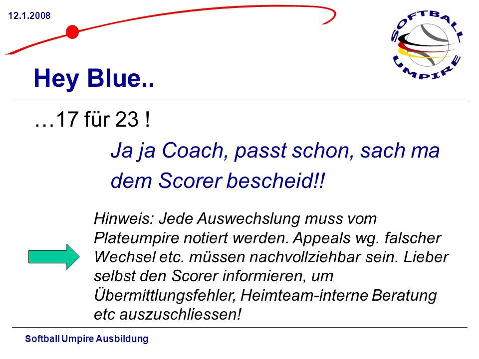 Softball Umpire Ausbildung 12.1.2008 Hey Blue.. …17 für 23 ! Ja ja Coach, passt schon, sach ma dem Scorer bescheid!! Hinweis: Jede Auswechslung muss v