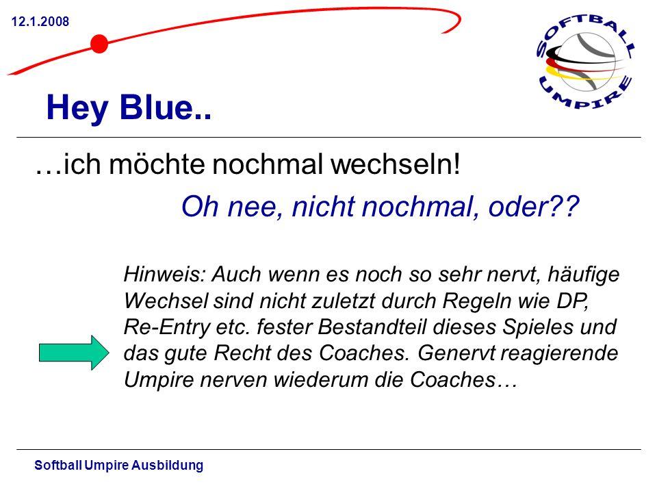 Softball Umpire Ausbildung 12.1.2008 Hey Blue.. …ich möchte nochmal wechseln! Oh nee, nicht nochmal, oder?? Hinweis: Auch wenn es noch so sehr nervt,