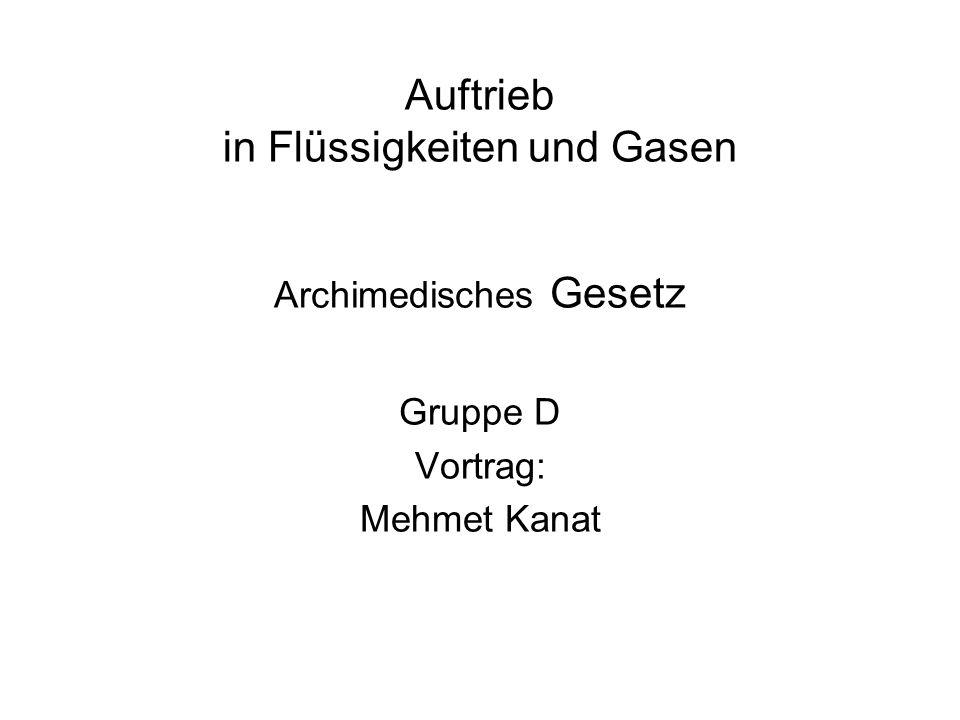 Auftrieb in Flüssigkeiten und Gasen Archimedisches Gesetz Gruppe D Vortrag: Mehmet Kanat