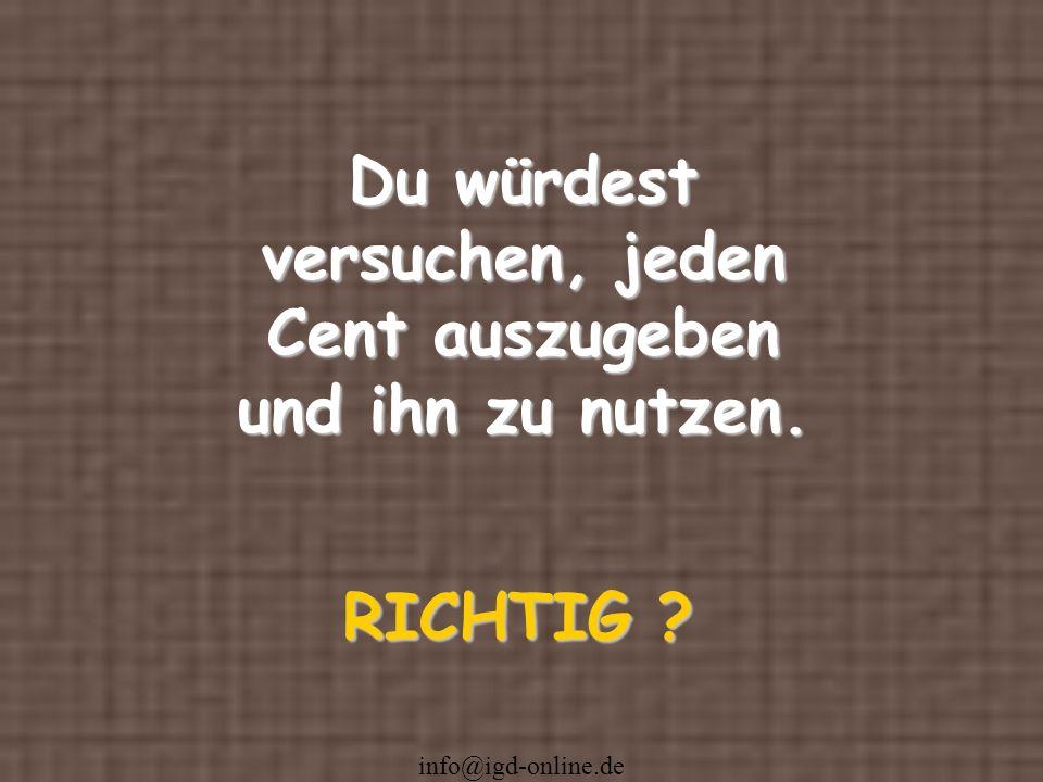 info@igd-online.de Du würdest versuchen, jeden Cent auszugeben und ihn zu nutzen. RICHTIG ?