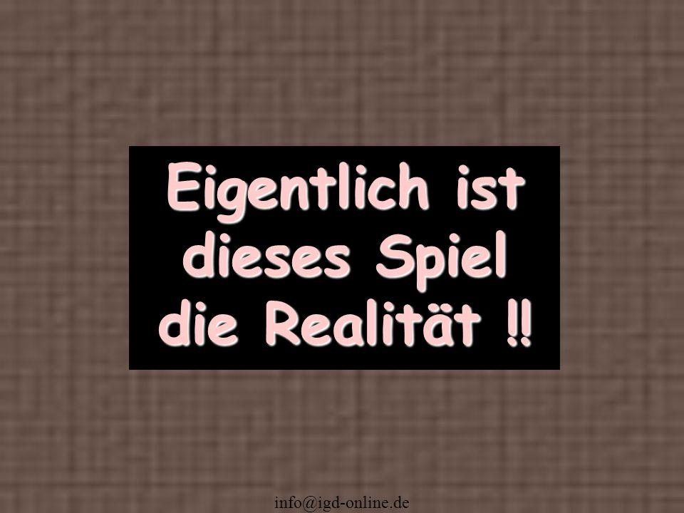 info@igd-online.de Eigentlich ist dieses Spiel die Realität !!