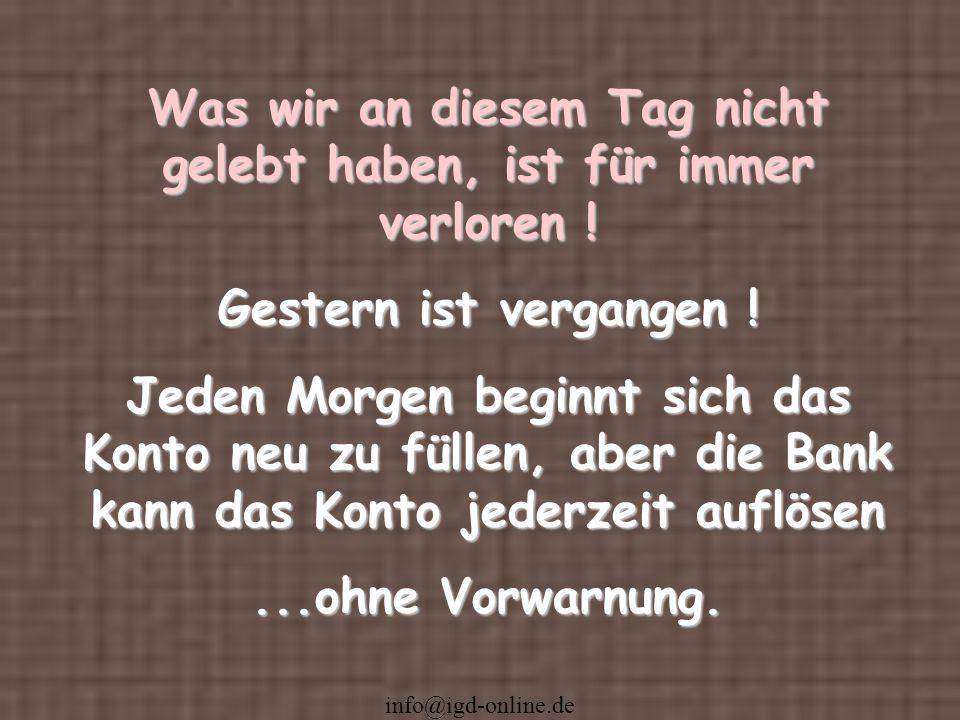 info@igd-online.de Was wir an diesem Tag nicht gelebt haben, ist für immer verloren ! Gestern ist vergangen ! Jeden Morgen beginnt sich das Konto neu