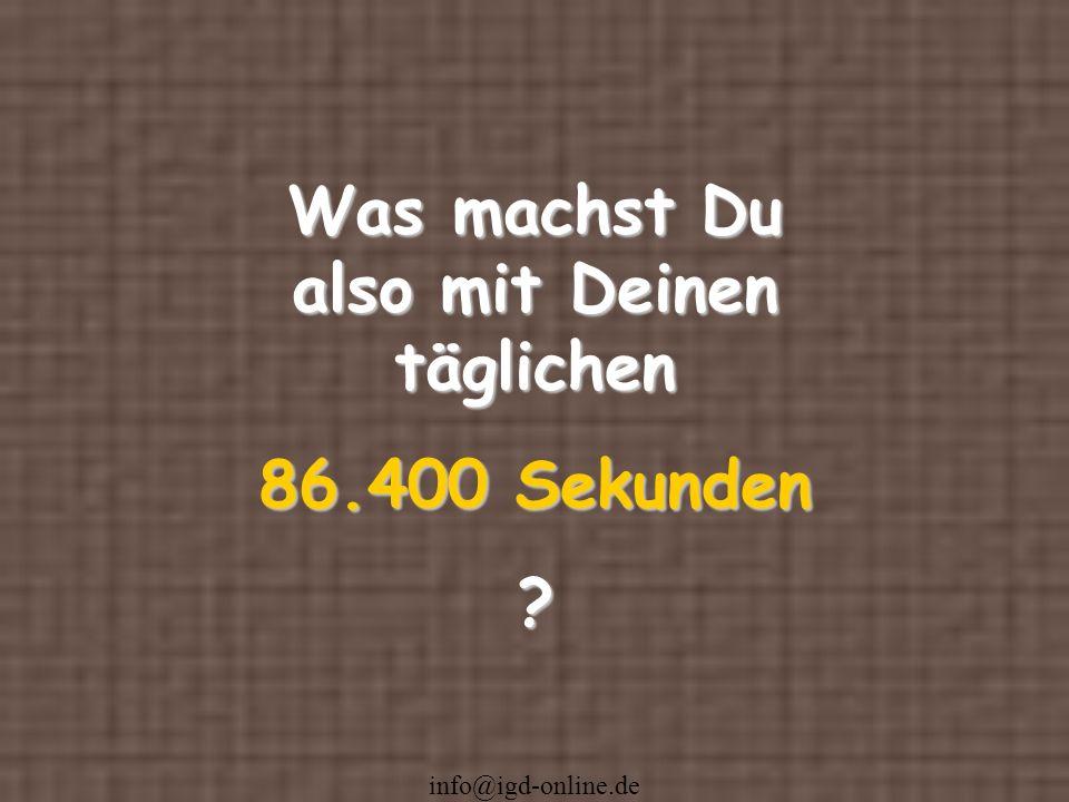 info@igd-online.de Was machst Du also mit Deinen täglichen 86.400 Sekunden ?
