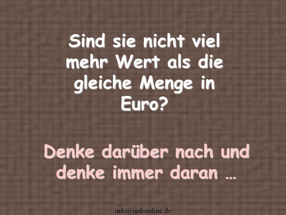 info@igd-online.de Sind sie nicht viel mehr Wert als die gleiche Menge in Euro? Denke darüber nach und denke immer daran …