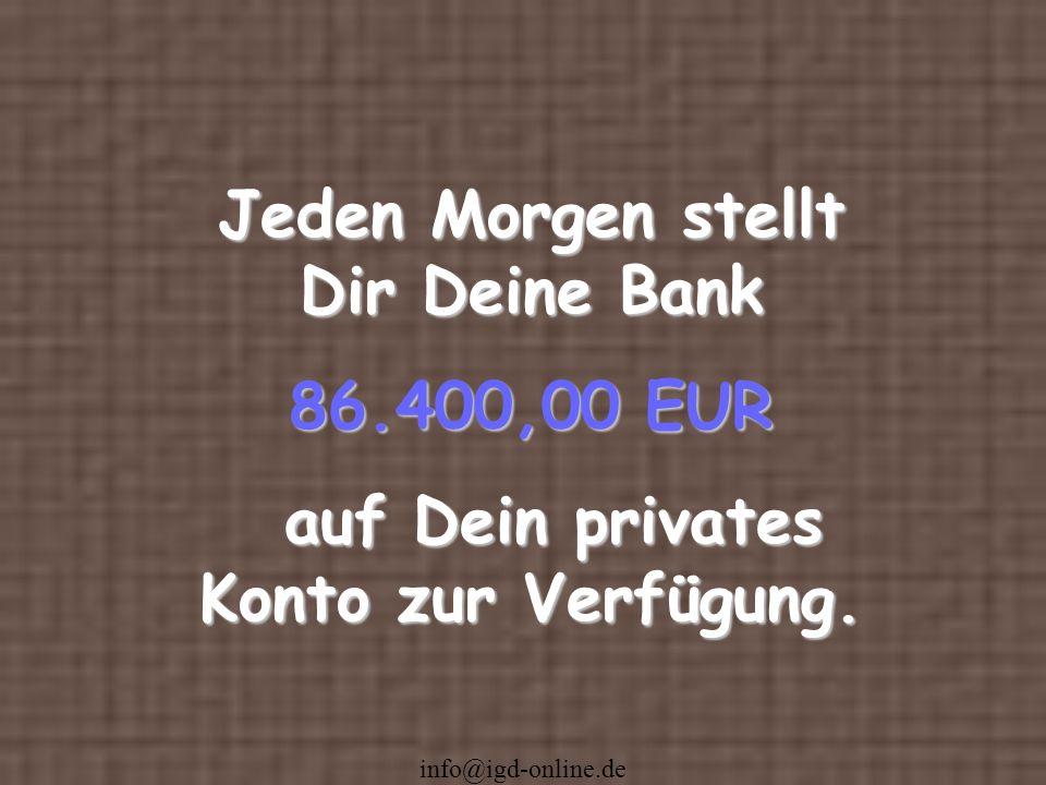info@igd-online.de Jeden Morgen stellt Dir Deine Bank 86.400,00 EUR auf Dein privates Konto zur Verfügung. auf Dein privates Konto zur Verfügung.
