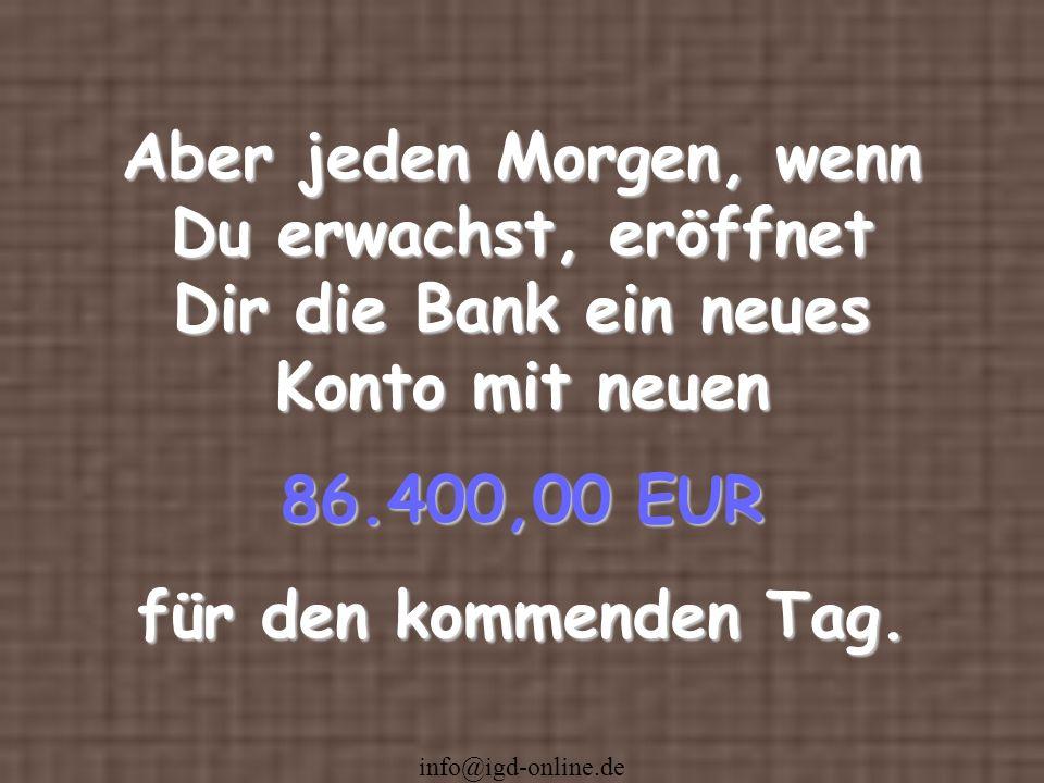 info@igd-online.de Aber jeden Morgen, wenn Du erwachst, eröffnet Dir die Bank ein neues Konto mit neuen 86.400,00 EUR für den kommenden Tag.