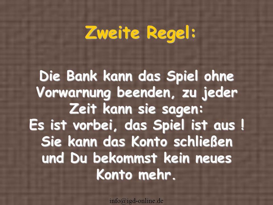 info@igd-online.de Zweite Regel: Die Bank kann das Spiel ohne Vorwarnung beenden, zu jeder Zeit kann sie sagen: Es ist vorbei, das Spiel ist aus ! Sie
