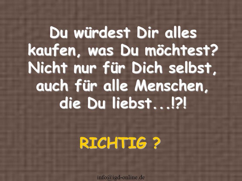 info@igd-online.de Du würdest Dir alles kaufen, was Du möchtest? Nicht nur für Dich selbst, auch für alle Menschen, die Du liebst...!?! RICHTIG ?