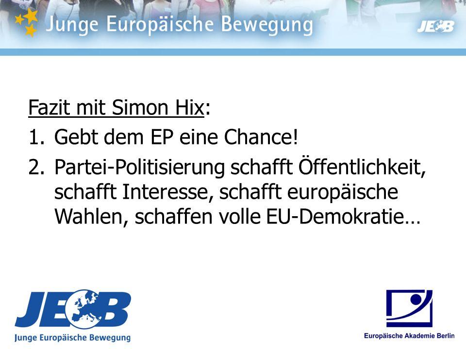 Fazit mit Simon Hix: 1.Gebt dem EP eine Chance! 2.Partei-Politisierung schafft Öffentlichkeit, schafft Interesse, schafft europäische Wahlen, schaffen