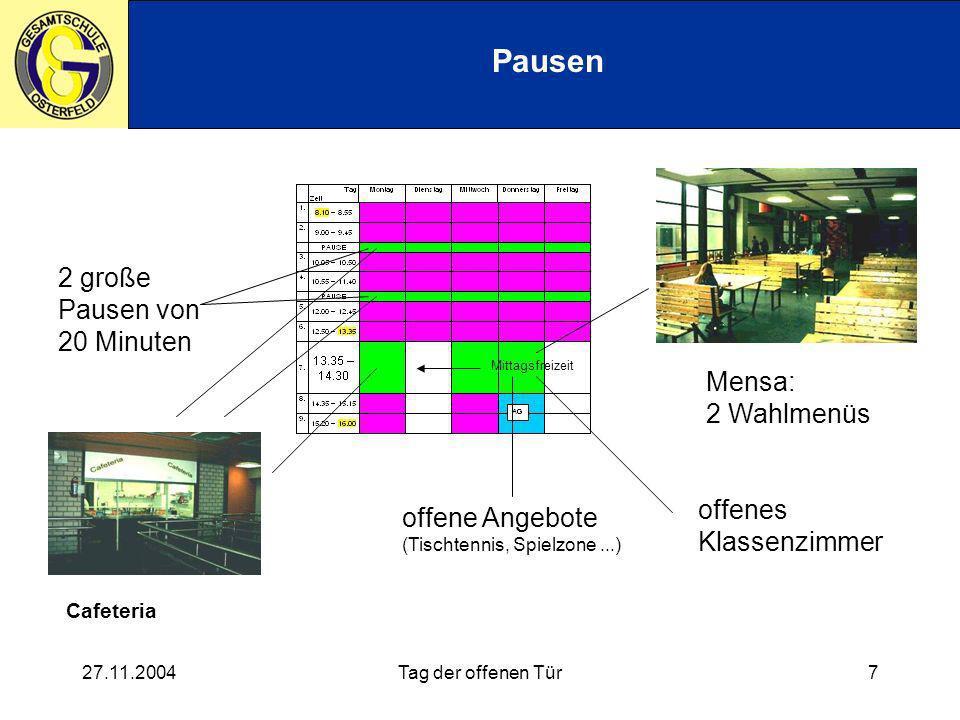 27.11.2004Tag der offenen Tür7 Pausen Mittagsfreizeit Mensa: 2 Wahlmenüs offenes Klassenzimmer offene Angebote (Tischtennis, Spielzone...) 2 große Pausen von 20 Minuten Cafeteria