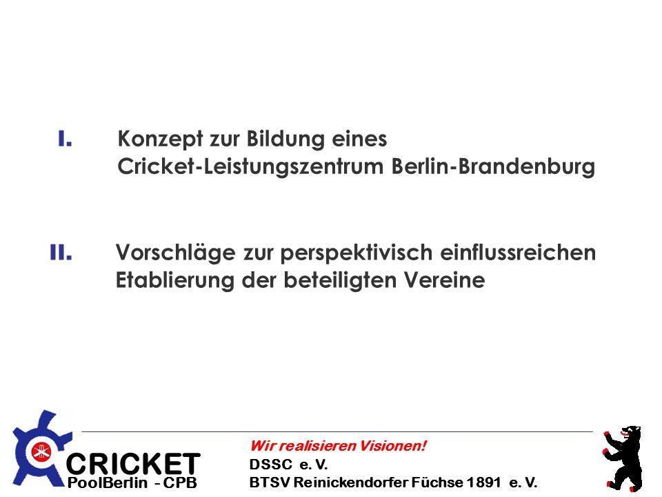 CRICKET DSSC e. V. BTSV Reinickendorfer Füchse 1891 e. V. Wir realisieren Visionen! PoolBerlin - CPB I. Konzept zur Bildung eines Cricket-Leistungszen