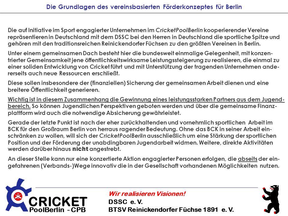CRICKET DSSC e. V. BTSV Reinickendorfer Füchse 1891 e. V. Wir realisieren Visionen! PoolBerlin - CPB Die Grundlagen des vereinsbasierten Förderkonzept