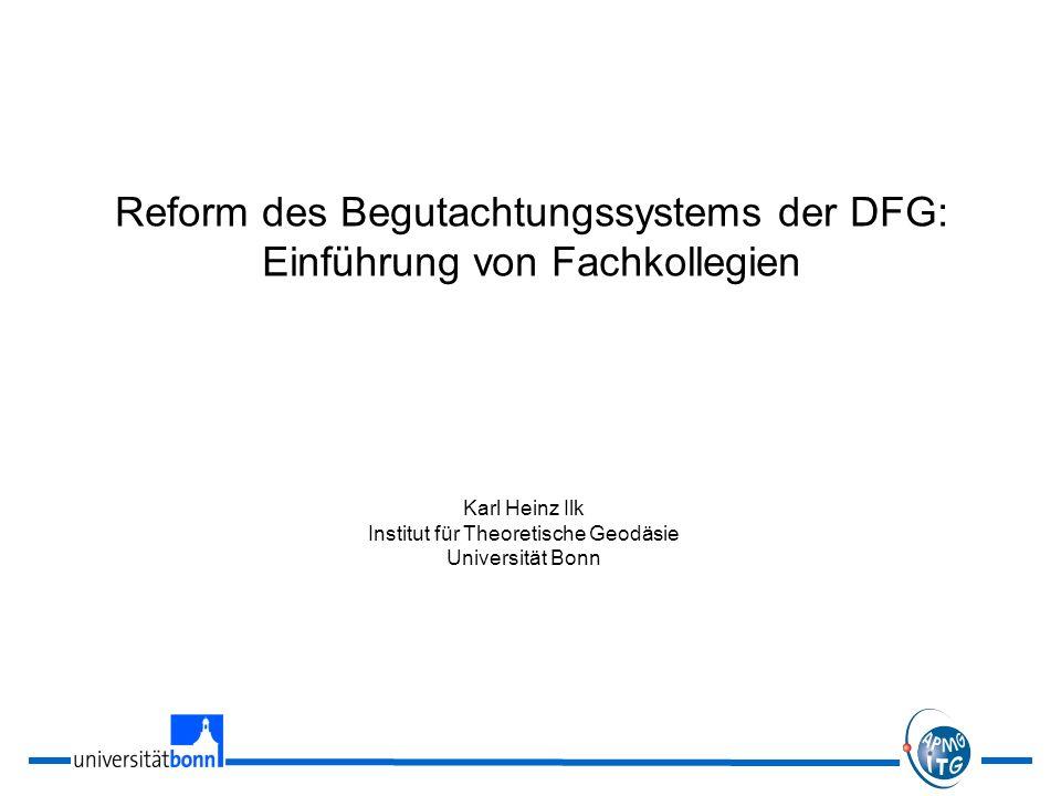 Reform des Begutachtungssystems der DFG: Einführung von Fachkollegien Karl Heinz Ilk Institut für Theoretische Geodäsie Universität Bonn