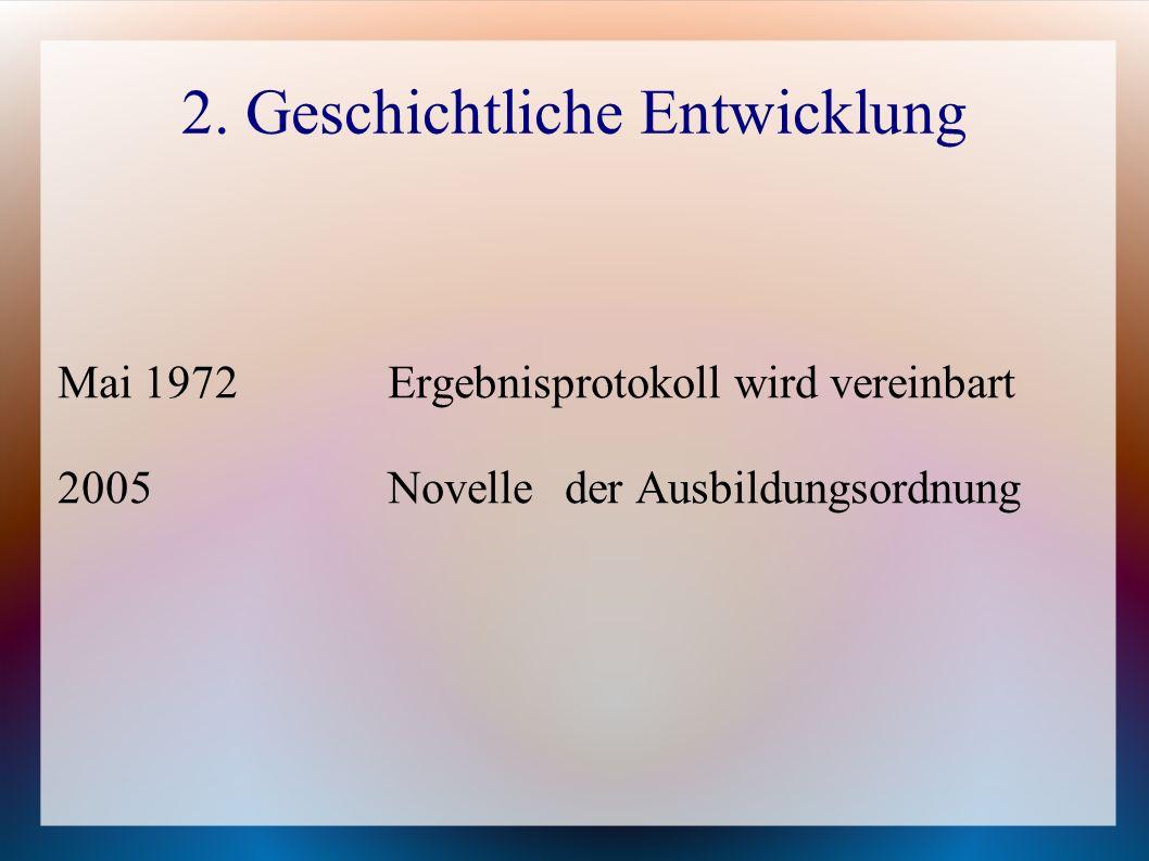 2. Geschichtliche Entwicklung Mai 1972Ergebnisprotokoll wird vereinbart 2005 Novelle der Ausbildungsordnung