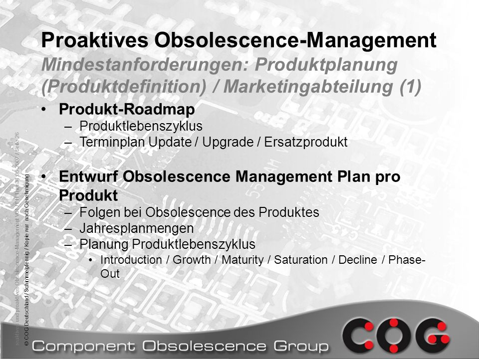 reaktives und proaktives Obsolescence-Management V01 / FH Trier 31.05.2007 / Seite 26© COG Deutschland / Schimmelpfennig / Kopie nur nach Genehmigung Proaktives Obsolescence-Management Mindestanforderungen: Produktplanung (Produktdefinition) / Marketingabteilung (1) Produkt-Roadmap –Produktlebenszyklus –Terminplan Update / Upgrade / Ersatzprodukt Entwurf Obsolescence Management Plan pro Produkt –Folgen bei Obsolescence des Produktes –Jahresplanmengen –Planung Produktlebenszyklus Introduction / Growth / Maturity / Saturation / Decline / Phase- Out