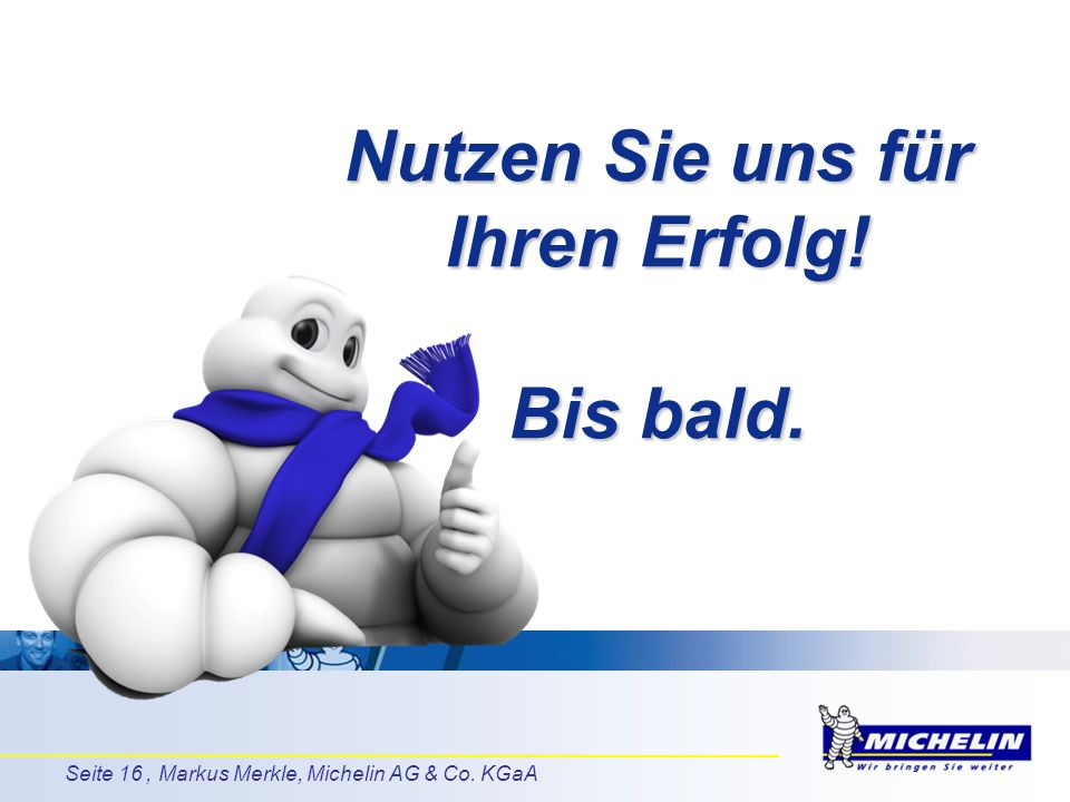 Seite 16, Markus Merkle, Michelin AG & Co. KGaA Nutzen Sie uns für Ihren Erfolg! Bis bald.