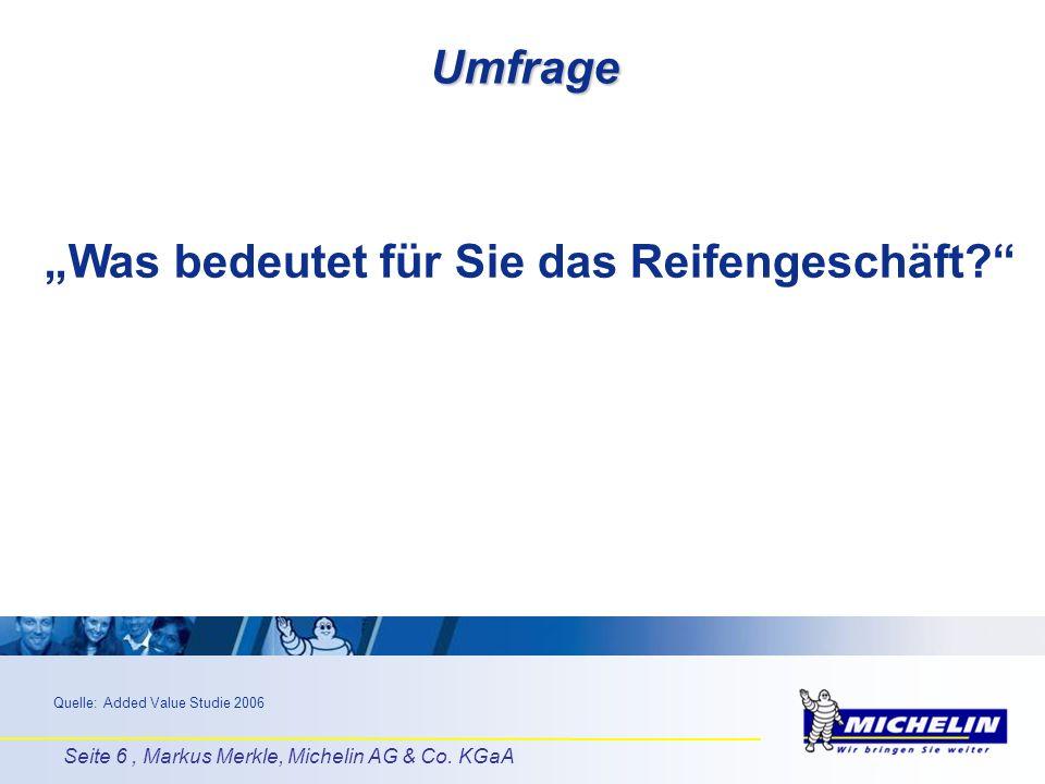 Seite 6, Markus Merkle, Michelin AG & Co. KGaA Umfrage Was bedeutet für Sie das Reifengeschäft? Quelle: Added Value Studie 2006
