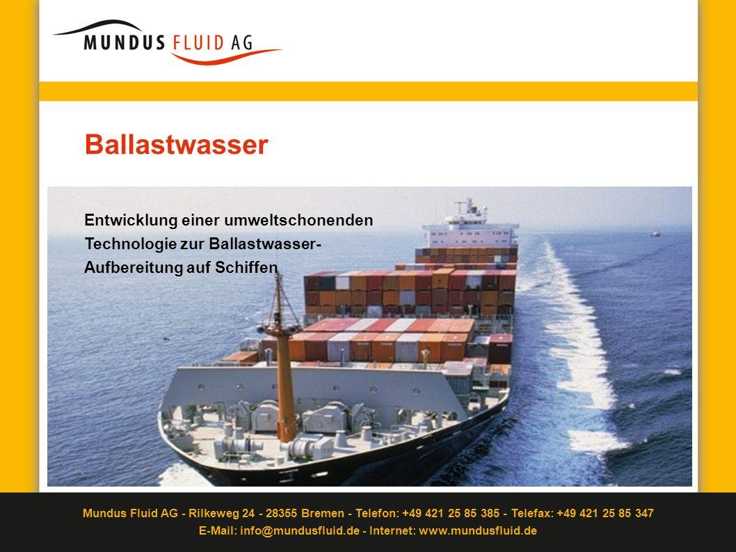 Mundus Fluid AG - Rilkeweg 24 - 28355 Bremen - Telefon: +49 421 25 85 385 - Telefax: +49 421 25 85 347 E-Mail: info@mundusfluid.de - Internet: www.mundusfluid.de Zuständigkeiten und Zulassungen IMO (bei Nutzung aktiver Substanzen) auf nationaler Ebene (in BRD: BSH) auf internationaler Ebene (IMO) Erforderlich für Zulassung Keine Gefahr für Stabilität des Schiffes Erfüllung D2-Standard Wirksam Zuverlässigkeit und Umweltverträglichkeit