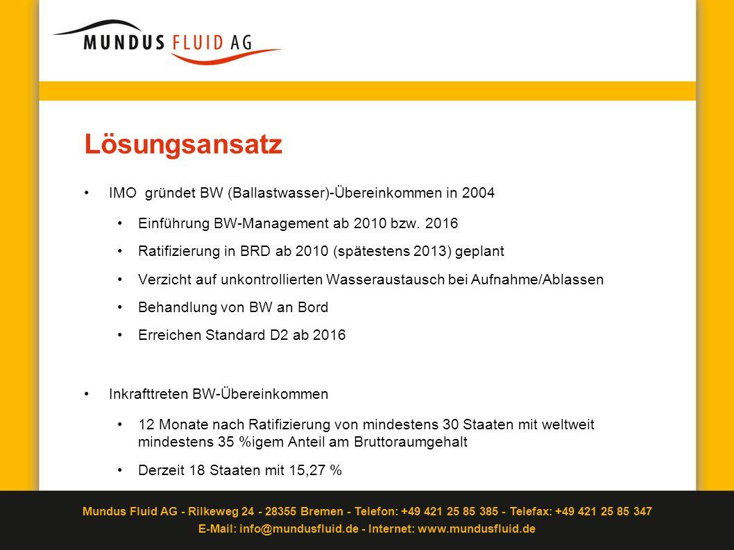 Mundus Fluid AG - Rilkeweg 24 - 28355 Bremen - Telefon: +49 421 25 85 385 - Telefax: +49 421 25 85 347 E-Mail: info@mundusfluid.de - Internet: www.mundusfluid.de Überblick Standard D1 und D2 Der D1-Standard (Ballastwasseraustausch) Austausch von BW auf See Begrenzt effizient Sicherheitsrisiko für Besatzung Übergangslösung Der D2-Standard (Ballastwasserbehandlung) D2-Standard verbindlich nach Ratifizierung BW-Behandlung an Bord Festgeschriebener Wert für Mikroorganismen pro m³