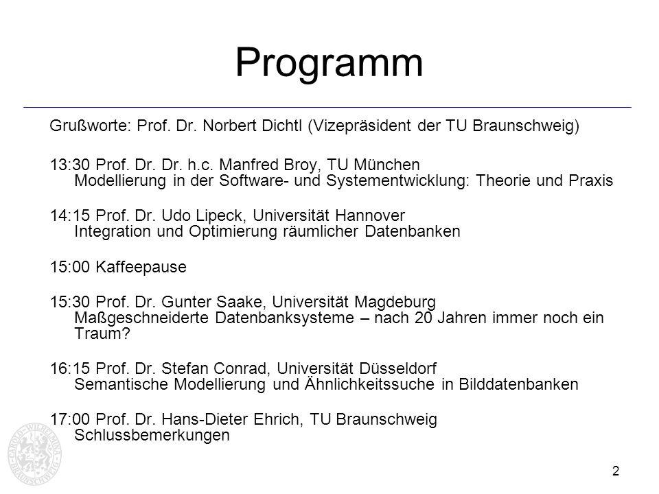 2 Programm Grußworte: Prof. Dr. Norbert Dichtl (Vizepräsident der TU Braunschweig) 13:30 Prof. Dr. Dr. h.c. Manfred Broy, TU München Modellierung in d