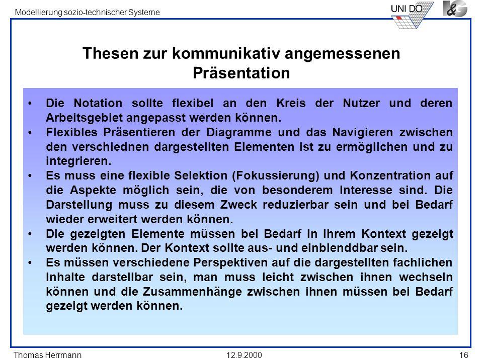 Thomas Herrmann Modellierung sozio-technischer Systeme 12.9.200016 Thesen zur kommunikativ angemessenen Präsentation Die Notation sollte flexibel an d