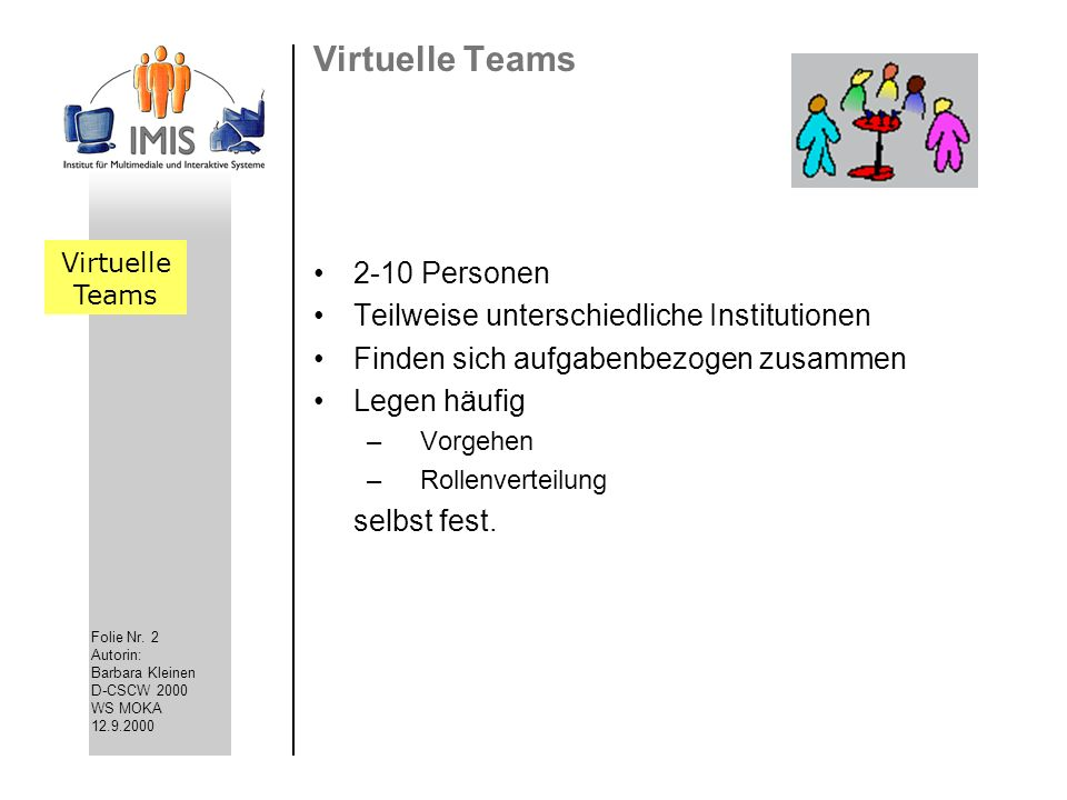 Folie Nr. 2 Autorin: Barbara Kleinen D-CSCW 2000 WS MOKA 12.9.2000 Virtuelle Teams 2-10 Personen Teilweise unterschiedliche Institutionen Finden sich