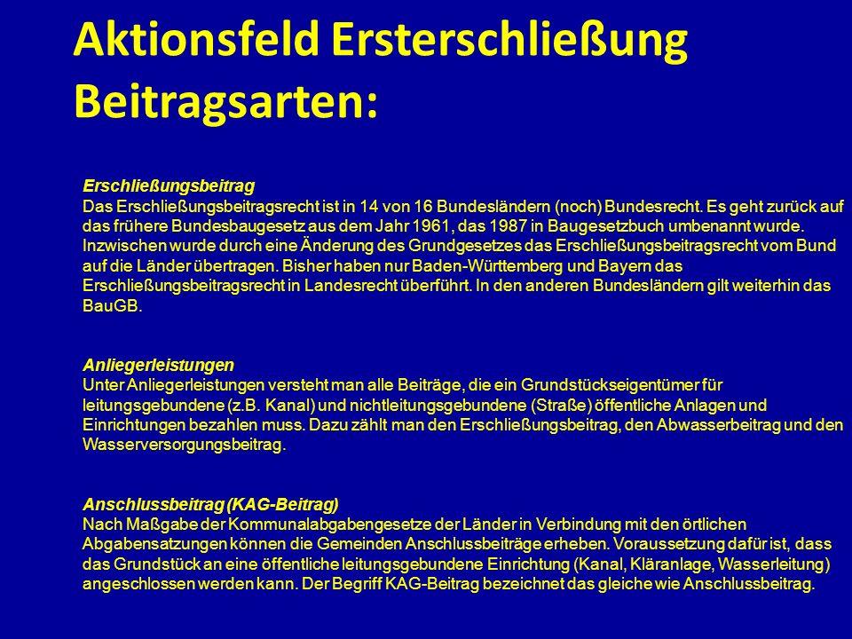 Aktionsfeld Ersterschließung Beitragsarten: Erschließungsbeitrag Das Erschließungsbeitragsrecht ist in 14 von 16 Bundesländern (noch) Bundesrecht. Es