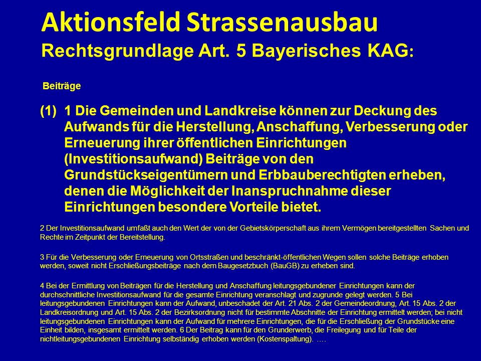 Aktionsfeld Strassenausbau Rechtsgrundlage Art. 5 Bayerisches KAG : Beiträge (1)1 Die Gemeinden und Landkreise können zur Deckung des Aufwands für die