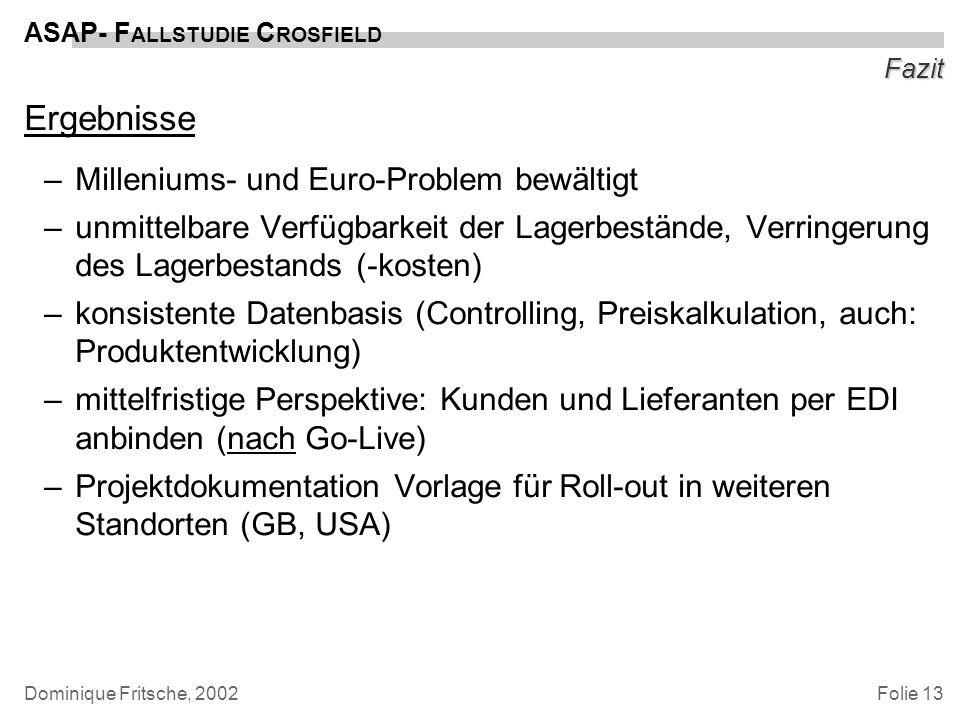 Folie 13 ASAP- F ALLSTUDIE C ROSFIELD Dominique Fritsche, 2002 Fazit Ergebnisse –Milleniums- und Euro-Problem bewältigt –unmittelbare Verfügbarkeit de