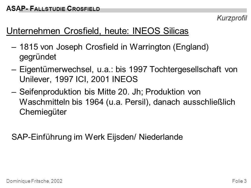 Folie 3 ASAP- F ALLSTUDIE C ROSFIELD Dominique Fritsche, 2002 Kurzprofil Unternehmen Crosfield, heute: INEOS Silicas –1815 von Joseph Crosfield in War