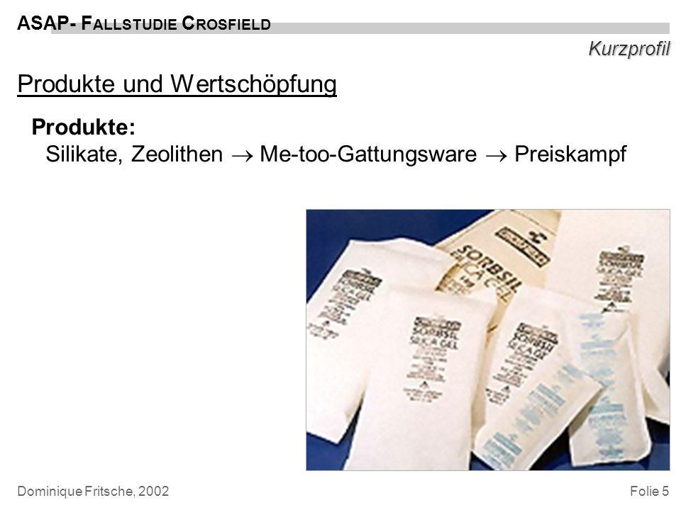 Folie 5 ASAP- F ALLSTUDIE C ROSFIELD Dominique Fritsche, 2002 Kurzprofil Produkte und Wertschöpfung Produkte: Silikate, Zeolithen Me-too-Gattungsware