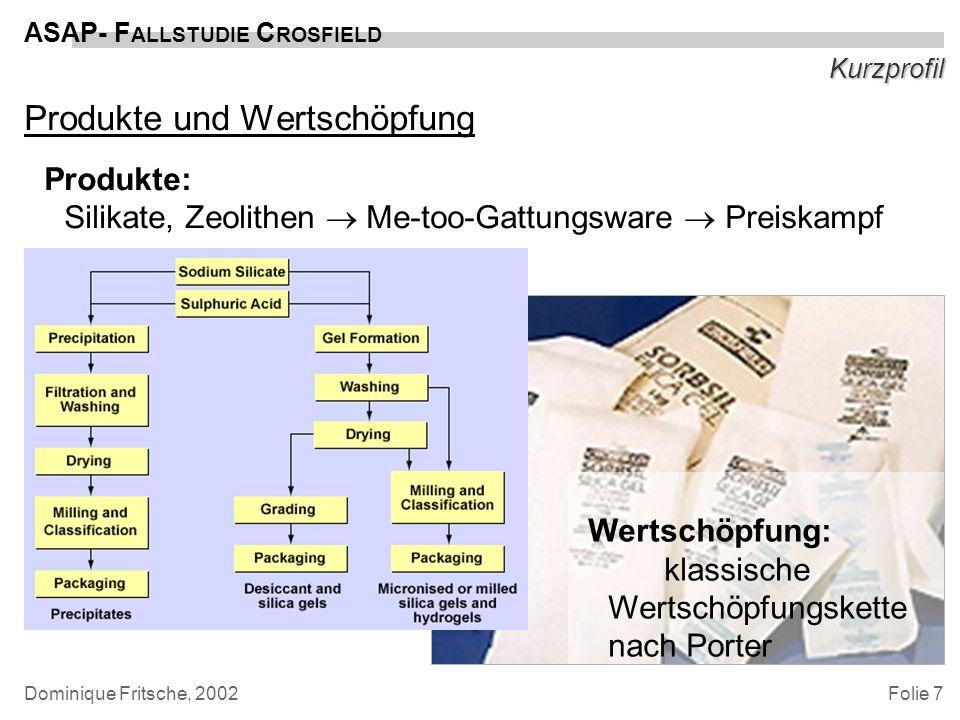 Folie 8 ASAP- F ALLSTUDIE C ROSFIELD Dominique Fritsche, 2002 Entscheidungsprozeß Geschäftstreibender Druck –Alt-Systeme: -Jahr-2000, Euro-Einführung nicht unterstützt -auslaufenden Serviceverträgen -ohne Realtime-Datenabgleich zwischen Auftragsbearbeitung (auf IBM S/38) und Sales Reporting/Forcasting (auf HP-9000/Unix/Oracle) -mangelnde Integrität (teilweise Datenimport über Paperprint); kein flexibles Reporting –Preiswettbewerb aber: primäre Prozesse (Produktion) bekannt und unstrittig; Crossfield restrukturierte bereits vor zwei Jahren interne Supply Chain