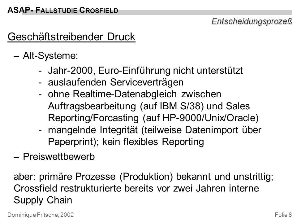 Folie 9 ASAP- F ALLSTUDIE C ROSFIELD Dominique Fritsche, 2002 Entscheidungsprozeß und Hintergrund Lösungsansätze –Ablösung der Alt-Systeme (IBM S/38), weiterhin … –KVP statt BPR –IS zur Preisfindung Ergebnisse –SAP-Module: SD, MM, PP, FI/CO –enger Fokus auf Supply-Chain-Management (SCM) –vollständige Migration: Big-Bang (keine Schnittstellen- Problematik, Zeitverlust)