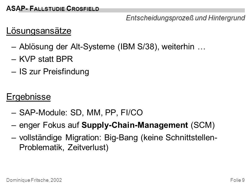 Folie 9 ASAP- F ALLSTUDIE C ROSFIELD Dominique Fritsche, 2002 Entscheidungsprozeß und Hintergrund Lösungsansätze –Ablösung der Alt-Systeme (IBM S/38),