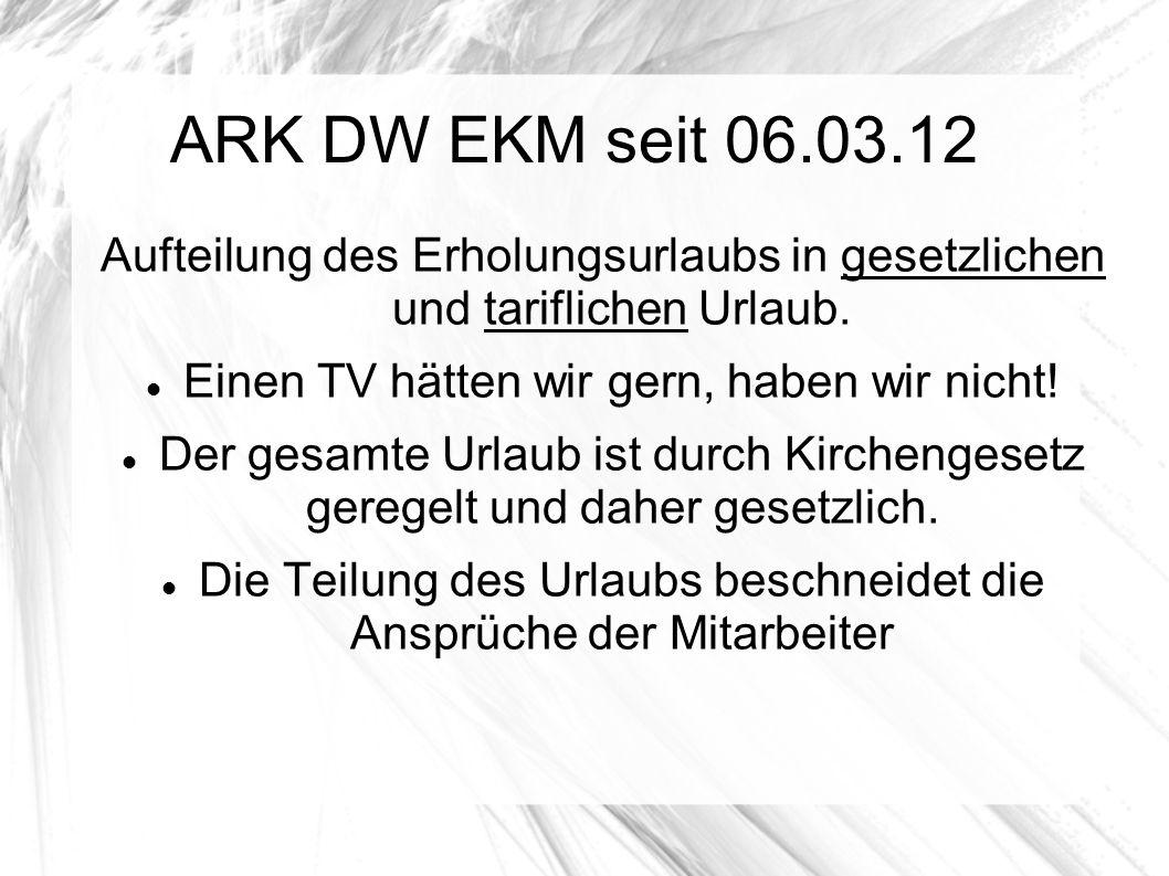 ARK DW EKM seit 06.03.12 Aufteilung des Erholungsurlaubs in gesetzlichen und tariflichen Urlaub. Einen TV hätten wir gern, haben wir nicht! Der gesamt