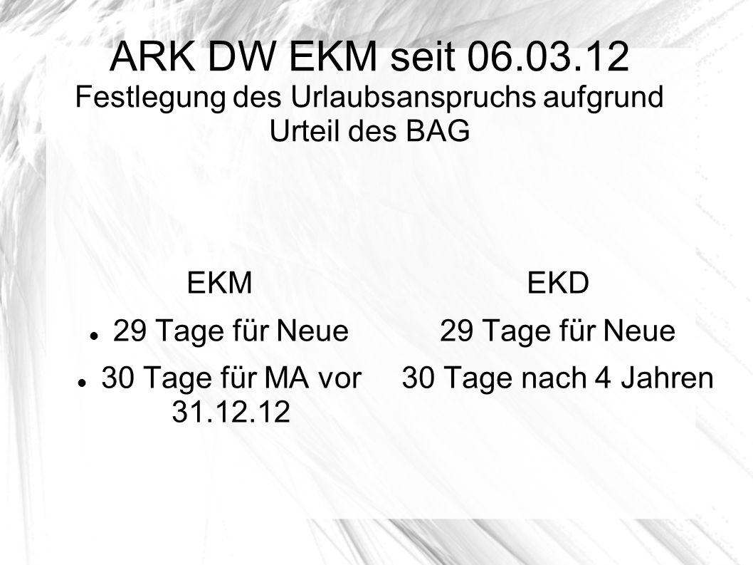 ARK DW EKM seit 06.03.12 Festlegung des Urlaubsanspruchs aufgrund Urteil des BAG EKM 29 Tage für Neue 30 Tage für MA vor 31.12.12 EKD 29 Tage für Neue