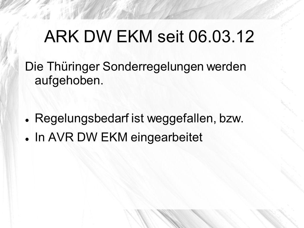 ARK DW EKM seit 06.03.12 Die Thüringer Sonderregelungen werden aufgehoben. Regelungsbedarf ist weggefallen, bzw. In AVR DW EKM eingearbeitet