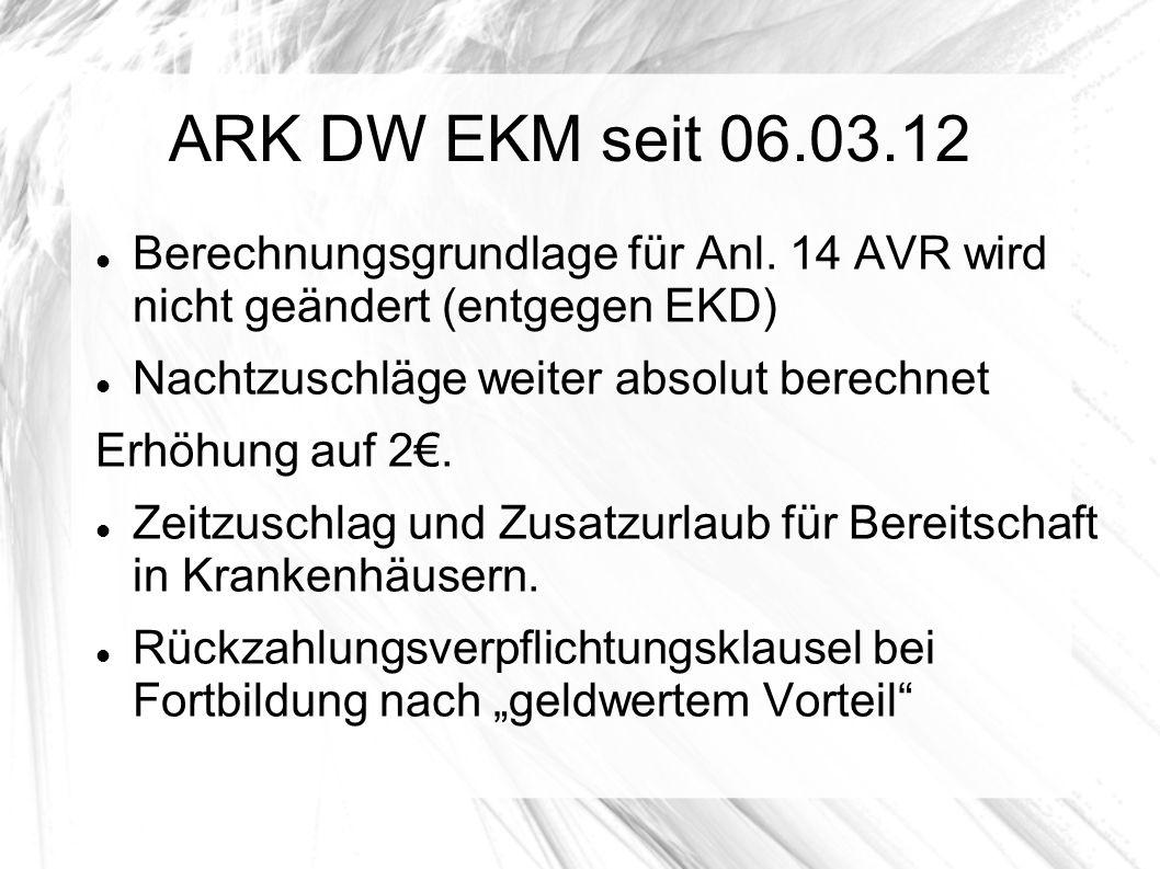 ARK DW EKM seit 06.03.12 Berechnungsgrundlage für Anl. 14 AVR wird nicht geändert (entgegen EKD) Nachtzuschläge weiter absolut berechnet Erhöhung auf