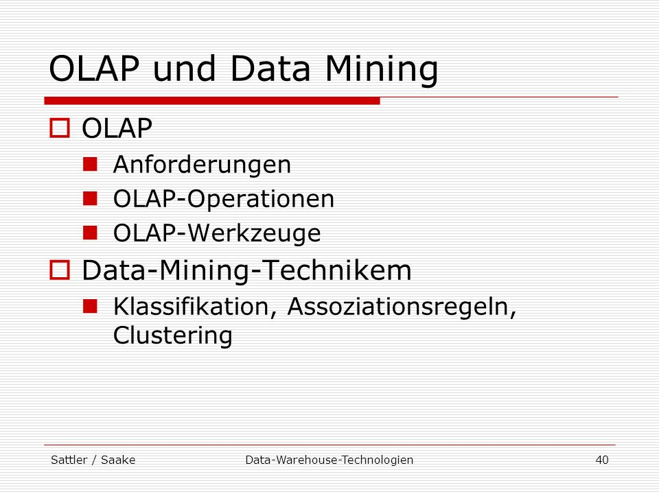 Sattler / SaakeData-Warehouse-Technologien40 OLAP und Data Mining OLAP Anforderungen OLAP-Operationen OLAP-Werkzeuge Data-Mining-Technikem Klassifikat