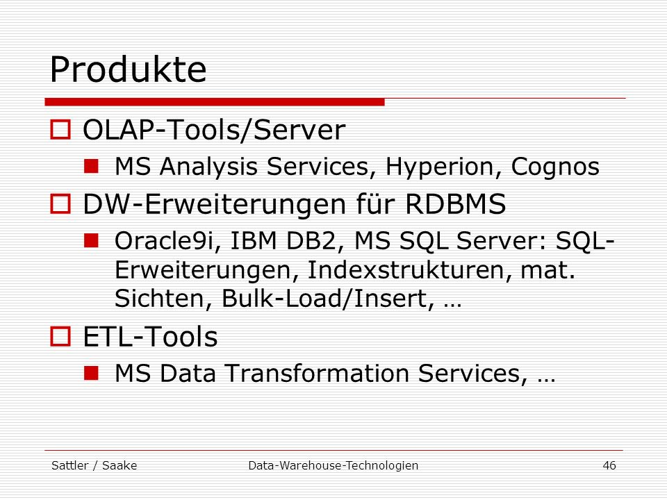 Sattler / SaakeData-Warehouse-Technologien46 Produkte OLAP-Tools/Server MS Analysis Services, Hyperion, Cognos DW-Erweiterungen für RDBMS Oracle9i, IB