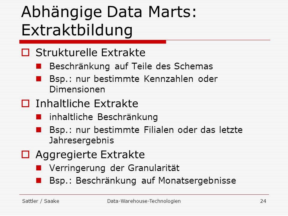 Sattler / SaakeData-Warehouse-Technologien24 Abhängige Data Marts: Extraktbildung Strukturelle Extrakte Beschränkung auf Teile des Schemas Bsp.: nur b
